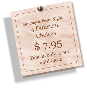Monday is Pasta Night 4 Different Choices $ 7.95 Dine in only, 4 pm until Close